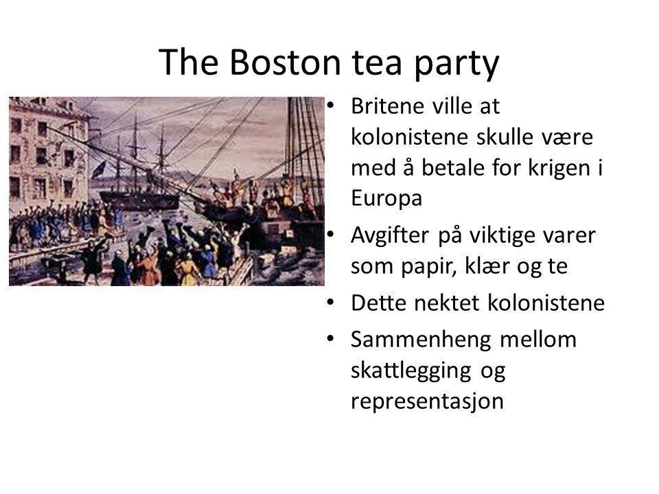 The Boston tea party Britene ville at kolonistene skulle være med å betale for krigen i Europa. Avgifter på viktige varer som papir, klær og te.