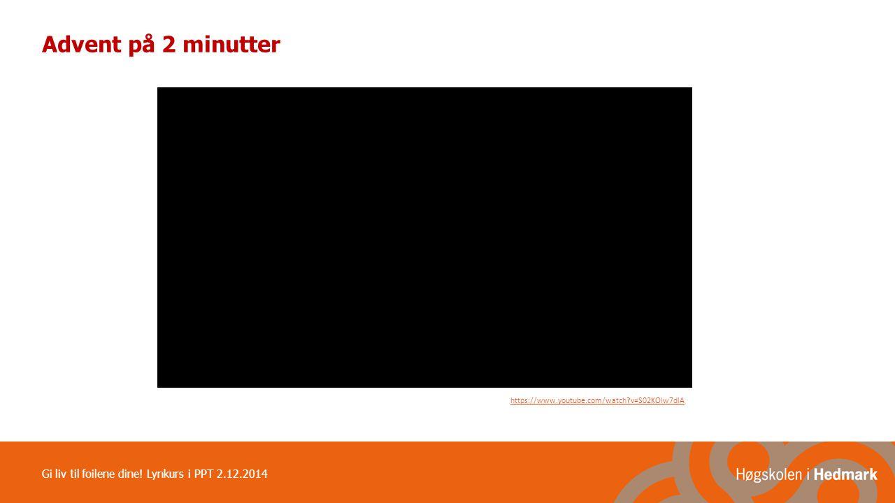 Advent på 2 minutter Gi liv til foilene dine! Lynkurs i PPT 2.12.2014