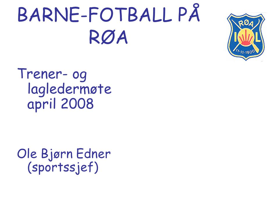 BARNE-FOTBALL PÅ RØA Trener- og lagledermøte april 2008