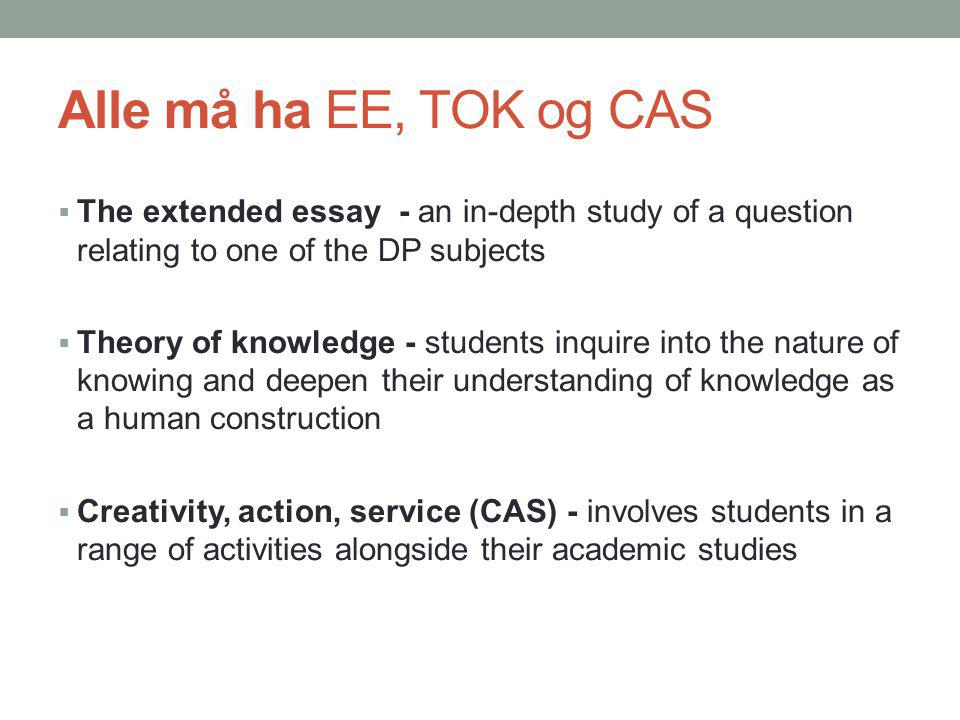 Alle må ha EE, TOK og CAS The extended essay - an in-depth study of a question relating to one of the DP subjects.