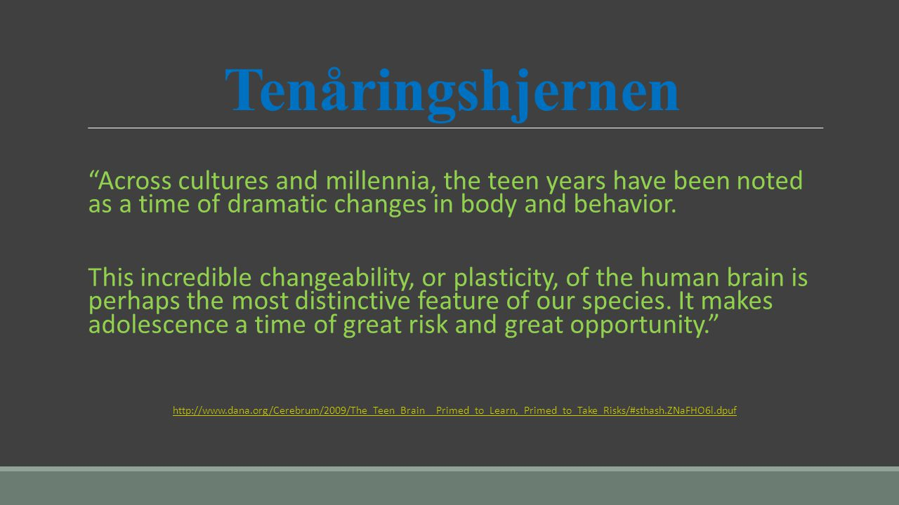 Tenåringshjernen Across cultures and millennia, the teen years have been noted as a time of dramatic changes in body and behavior.