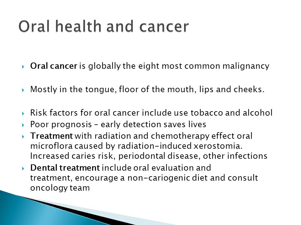 Oral health and cancer Oral cancer is globally the eight most common malignancy. Mostly in the tongue, floor of the mouth, lips and cheeks.