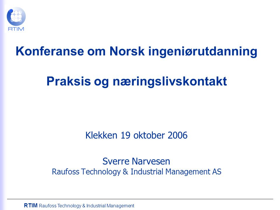 Konferanse om Norsk ingeniørutdanning Praksis og næringslivskontakt Klekken 19 oktober 2006 Sverre Narvesen Raufoss Technology & Industrial Management AS