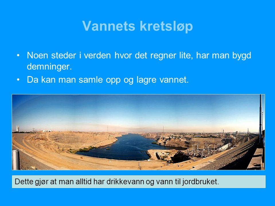 Vannets kretsløp Noen steder i verden hvor det regner lite, har man bygd demninger. Da kan man samle opp og lagre vannet.