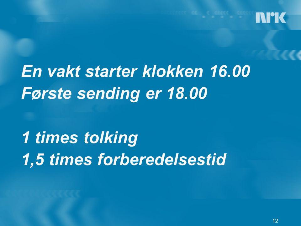 En vakt starter klokken 16.00 Første sending er 18.00 1 times tolking