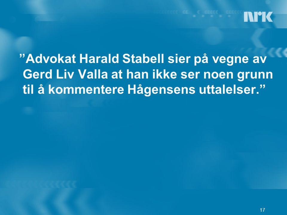 Advokat Harald Stabell sier på vegne av Gerd Liv Valla at han ikke ser noen grunn til å kommentere Hågensens uttalelser.