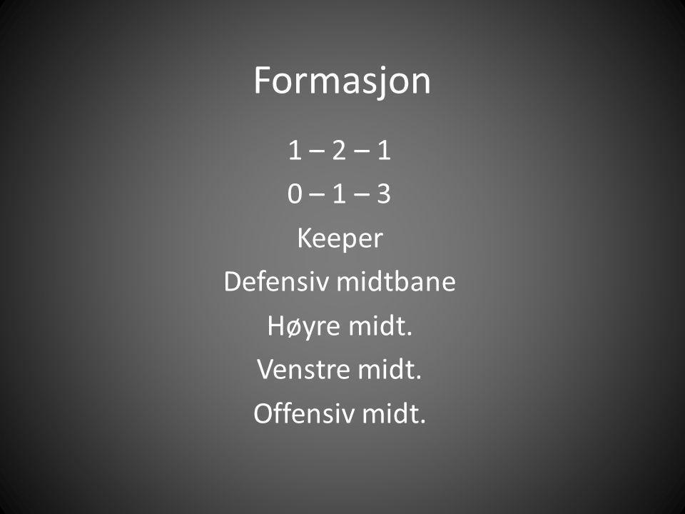 Formasjon 1 – 2 – 1 0 – 1 – 3 Keeper Defensiv midtbane Høyre midt.