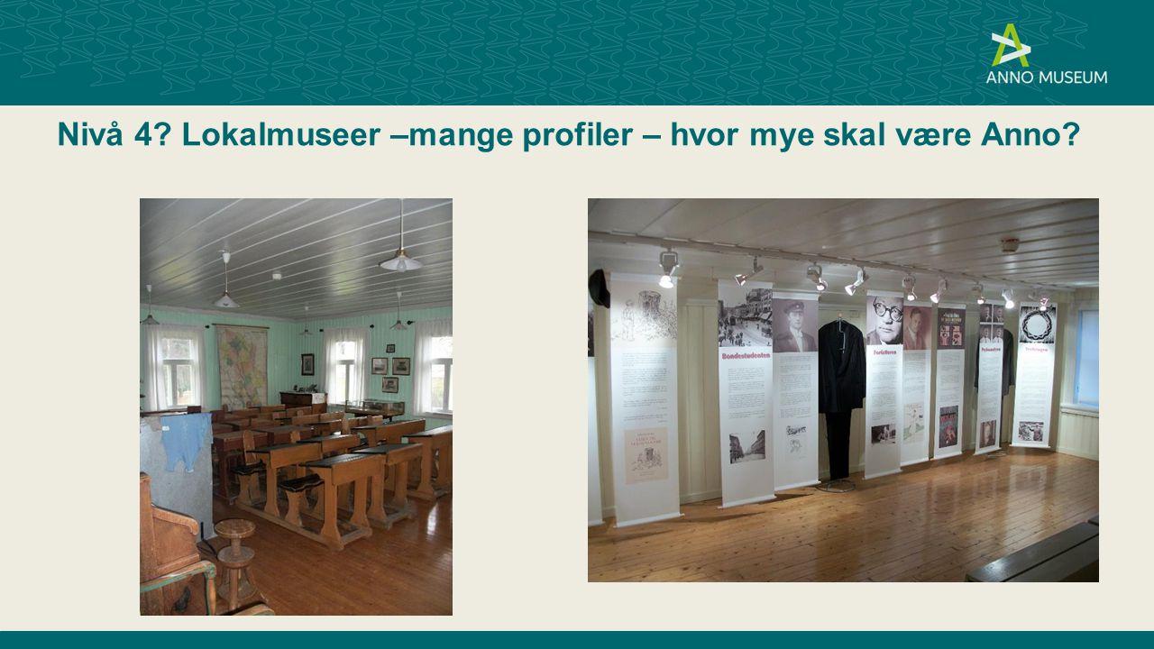 Nivå 4 Lokalmuseer –mange profiler – hvor mye skal være Anno