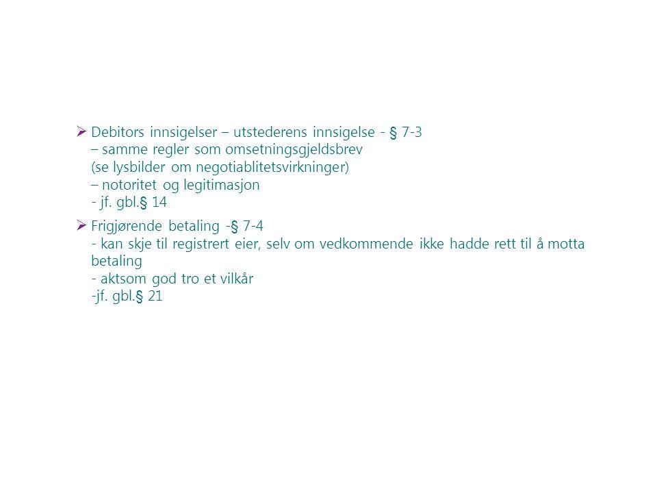Debitors innsigelser – utstederens innsigelse - § 7-3 – samme regler som omsetningsgjeldsbrev (se lysbilder om negotiablitetsvirkninger) – notoritet og legitimasjon - jf. gbl.§ 14
