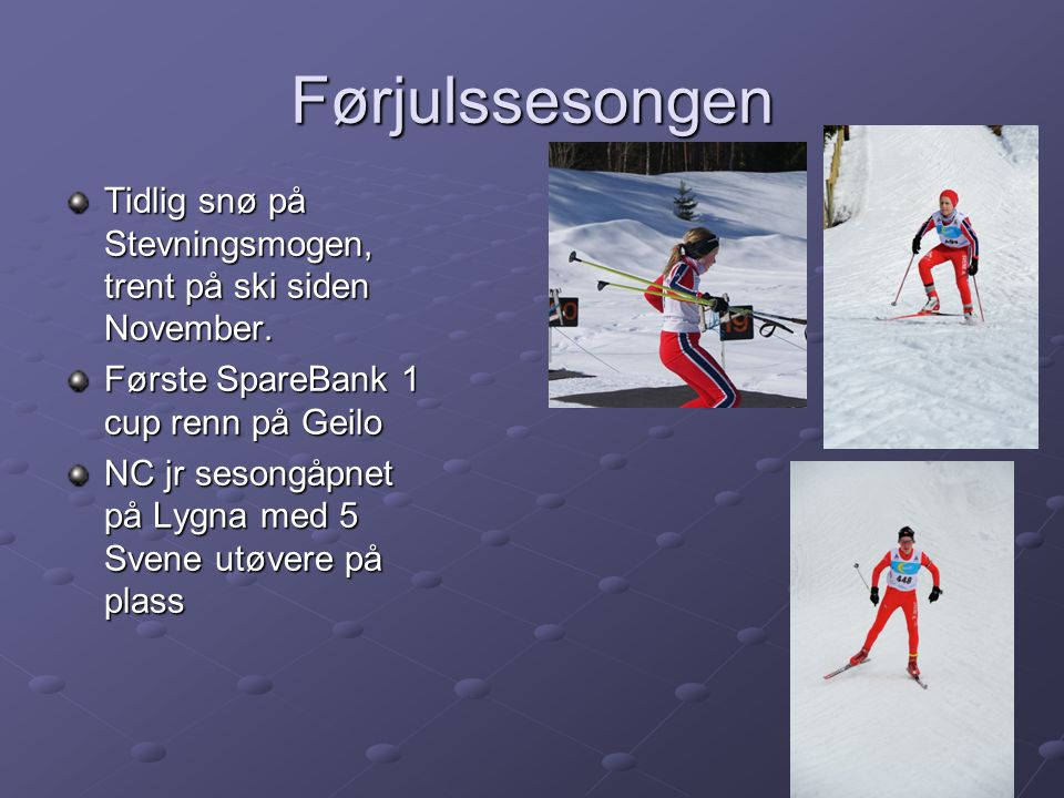 Førjulssesongen Tidlig snø på Stevningsmogen, trent på ski siden November. Første SpareBank 1 cup renn på Geilo.