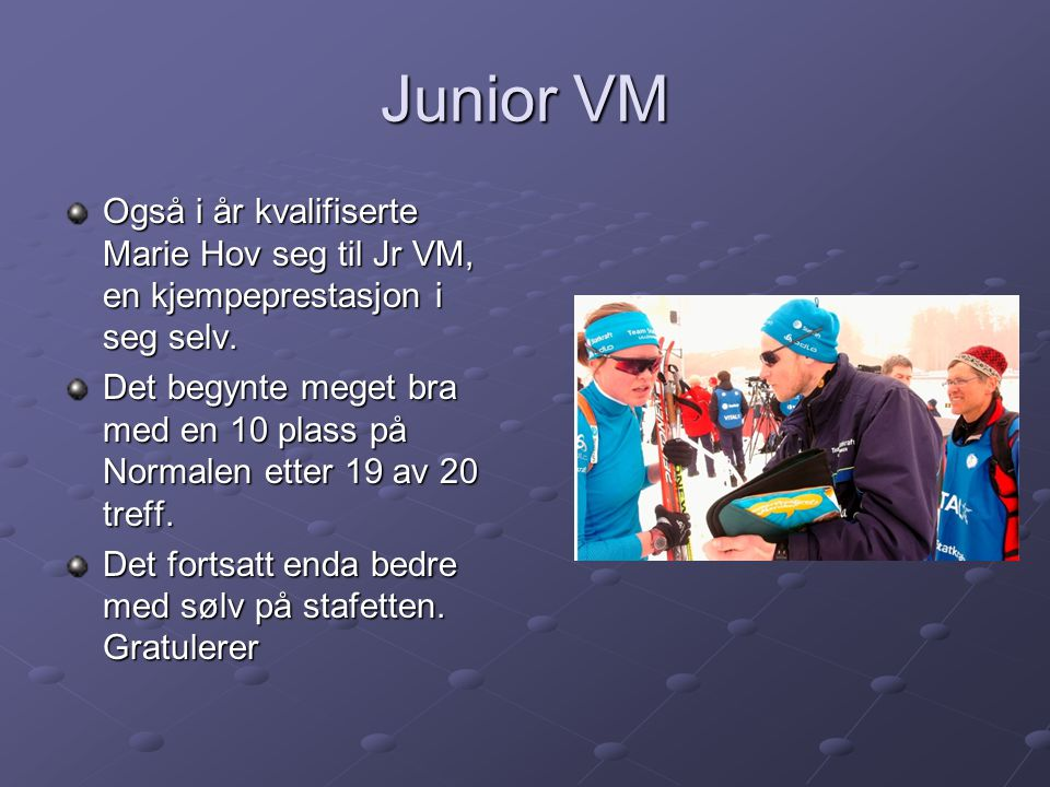 Junior VM Også i år kvalifiserte Marie Hov seg til Jr VM, en kjempeprestasjon i seg selv.