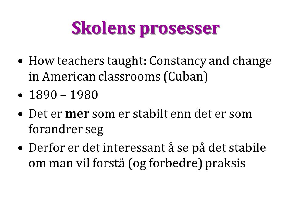 Skolens prosesser How teachers taught: Constancy and change in American classrooms (Cuban) 1890 – 1980.
