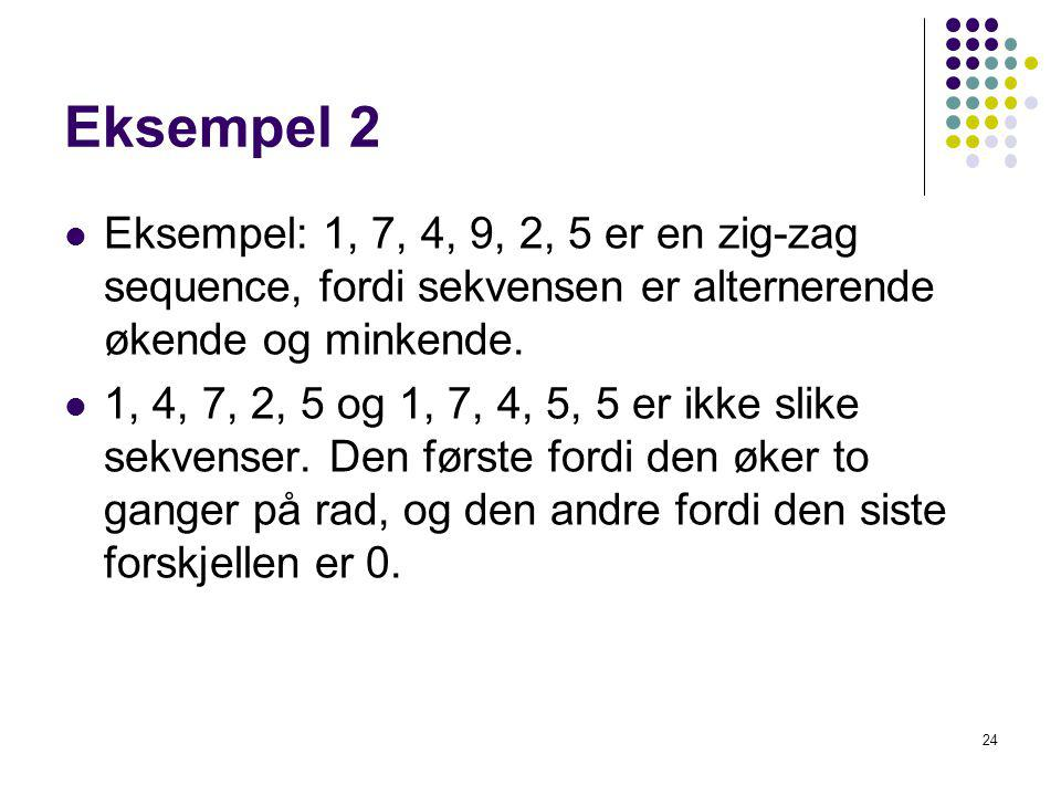 Eksempel 2 Eksempel: 1, 7, 4, 9, 2, 5 er en zig-zag sequence, fordi sekvensen er alternerende økende og minkende.