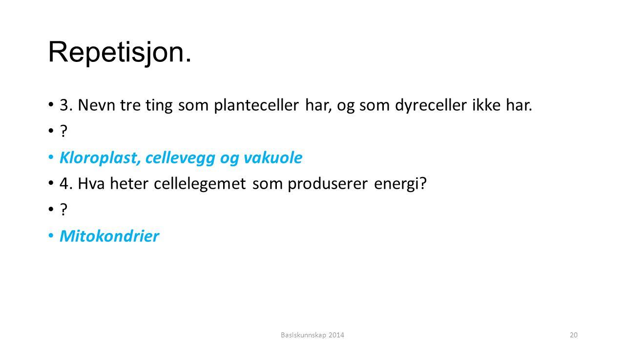 Repetisjon. 3. Nevn tre ting som planteceller har, og som dyreceller ikke har. Kloroplast, cellevegg og vakuole.