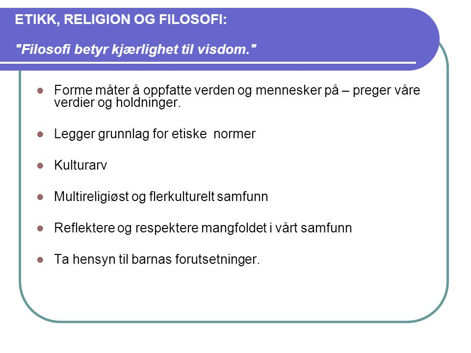 ETIKK, RELIGION OG FILOSOFI: Filosofi betyr kjærlighet til visdom.