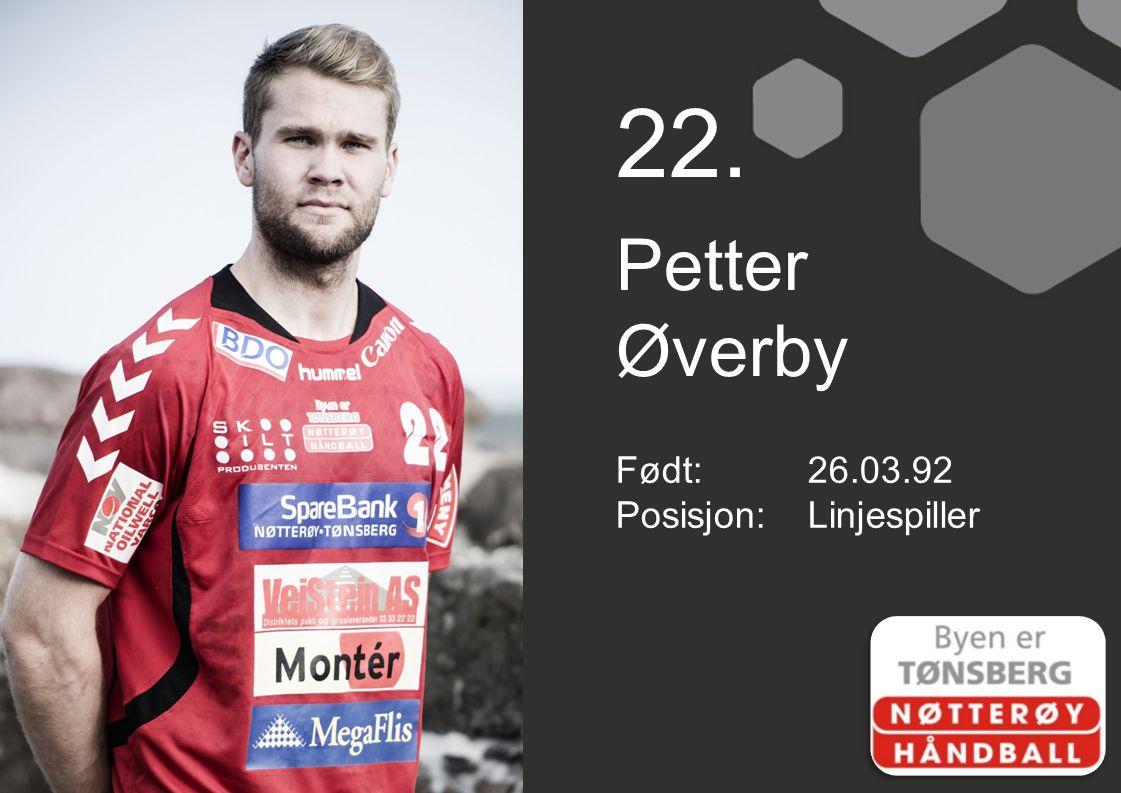 22. Petter Øverby Født: 26.03.92 Posisjon: Linjespiller