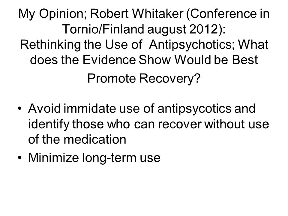 My Opinion; Robert Whitaker (Conference in Tornio/Finland august 2012): Rethinking the Use of Antipsychotics; What does the Evidence Show Would be Best Promote Recovery