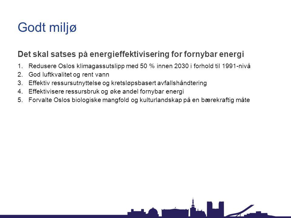 Godt miljø Det skal satses på energieffektivisering for fornybar energi. Redusere Oslos klimagassutslipp med 50 % innen 2030 i forhold til 1991-nivå.