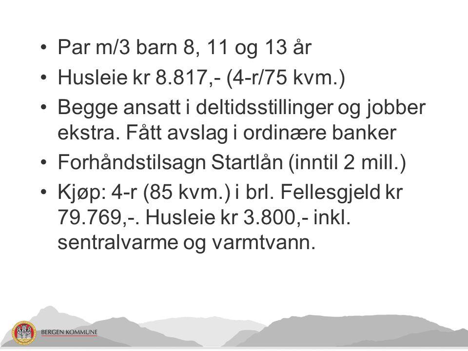 Par m/3 barn 8, 11 og 13 år Husleie kr 8.817,- (4-r/75 kvm.) Begge ansatt i deltidsstillinger og jobber ekstra. Fått avslag i ordinære banker.