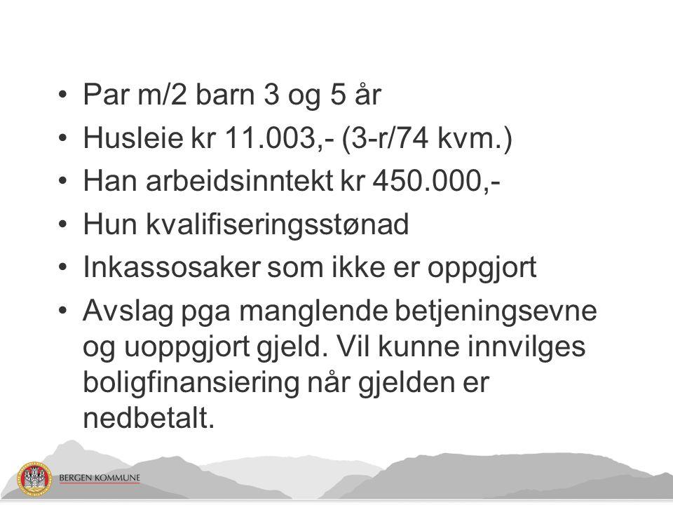Par m/2 barn 3 og 5 år Husleie kr 11.003,- (3-r/74 kvm.) Han arbeidsinntekt kr 450.000,- Hun kvalifiseringsstønad.
