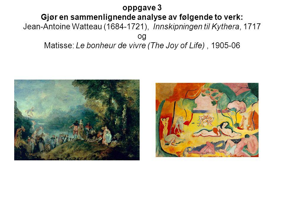 oppgave 3 Gjør en sammenlignende analyse av følgende to verk: Jean-Antoine Watteau (1684-1721), Innskipningen til Kythera, 1717 og Matisse: Le bonheur de vivre (The Joy of Life) , 1905-06