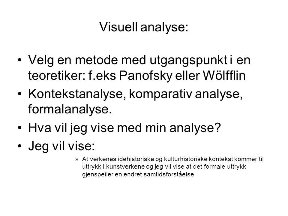 Visuell analyse: Velg en metode med utgangspunkt i en teoretiker: f.eks Panofsky eller Wölfflin. Kontekstanalyse, komparativ analyse, formalanalyse.