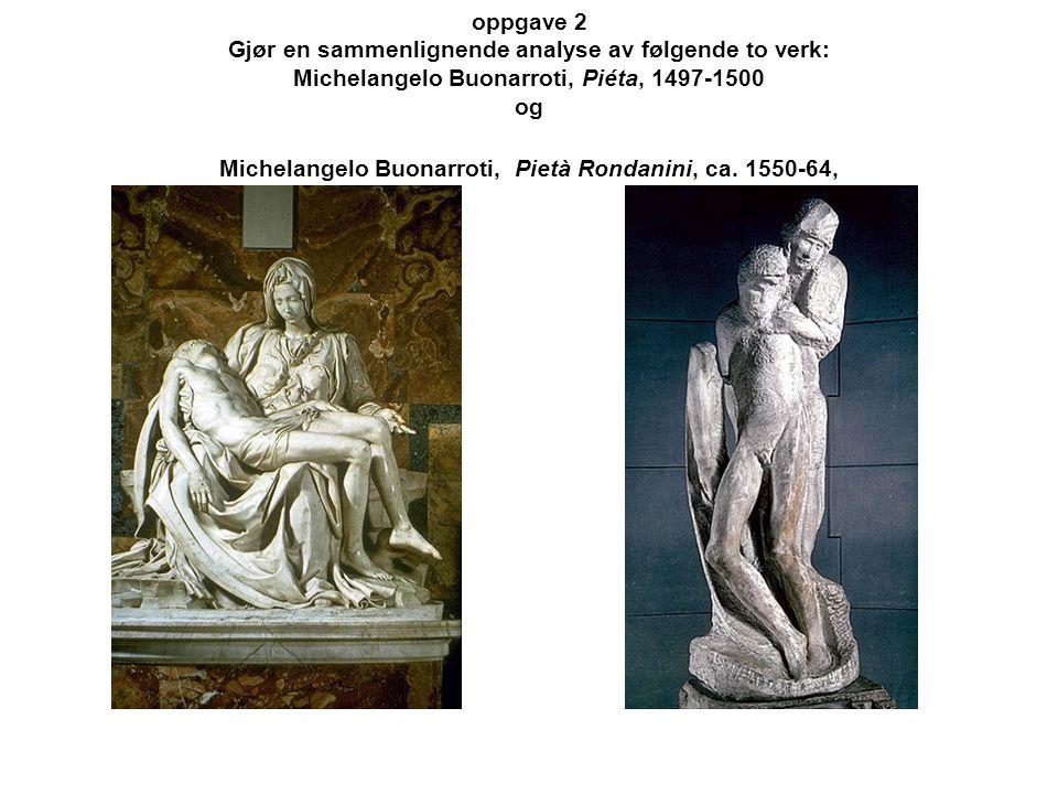 oppgave 2 Gjør en sammenlignende analyse av følgende to verk: Michelangelo Buonarroti, Piéta, 1497-1500 og Michelangelo Buonarroti, Pietà Rondanini, ca.