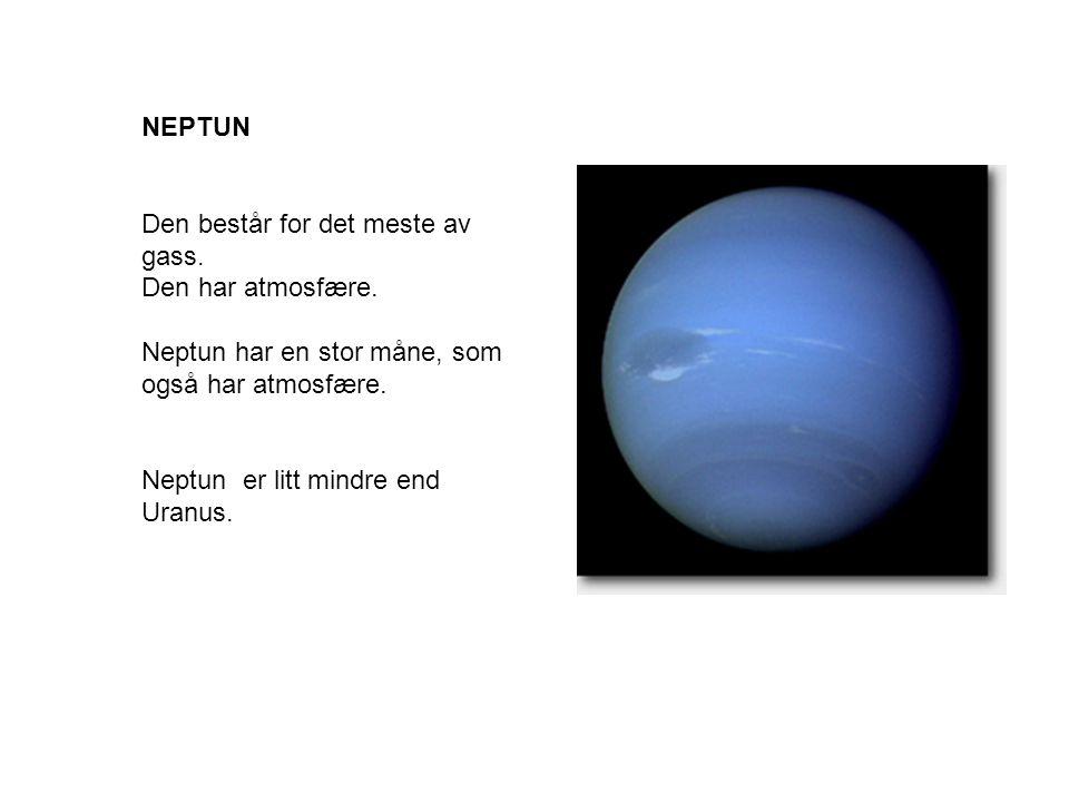 NEPTUN Den består for det meste av gass. Den har atmosfære. Neptun har en stor måne, som også har atmosfære.