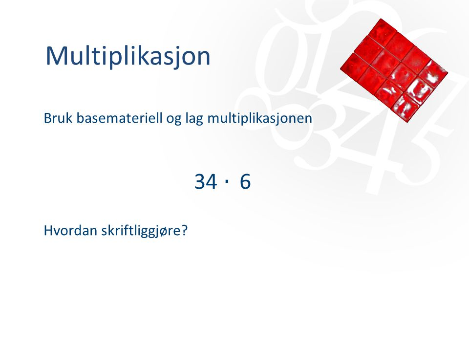 Multiplikasjon 34 ‧ 6 Bruk basemateriell og lag multiplikasjonen