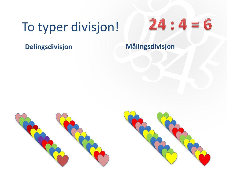 To typer divisjon! 24 : 4 = 6 Delingsdivisjon Målingsdivisjon