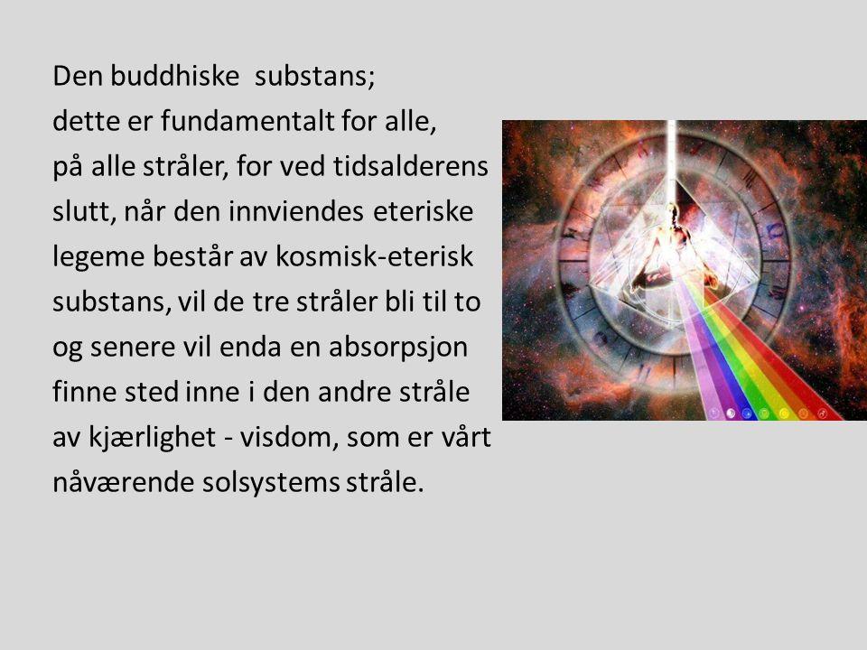 Den buddhiske substans; dette er fundamentalt for alle, på alle stråler, for ved tidsalderens slutt, når den innviendes eteriske legeme består av kosmisk-eterisk substans, vil de tre stråler bli til to og senere vil enda en absorpsjon finne sted inne i den andre stråle av kjærlighet - visdom, som er vårt nåværende solsystems stråle.