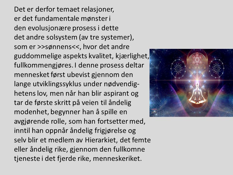 Det er derfor temaet relasjoner, er det fundamentale mønster i den evolusjonære prosess i dette det andre solsystem (av tre systemer), som er >>sønnens<<, hvor det andre guddommelige aspekts kvalitet, kjærlighet, fullkommengjøres.