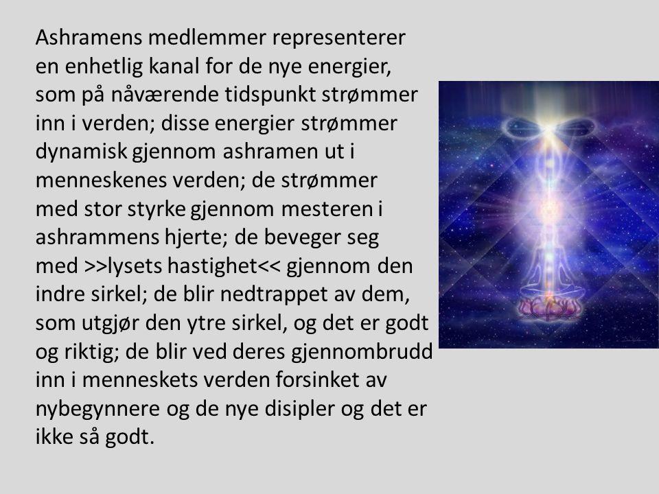 Ashramens medlemmer representerer en enhetlig kanal for de nye energier, som på nåværende tidspunkt strømmer inn i verden; disse energier strømmer dynamisk gjennom ashramen ut i menneskenes verden; de strømmer med stor styrke gjennom mesteren i ashrammens hjerte; de beveger seg med >>lysets hastighet<< gjennom den indre sirkel; de blir nedtrappet av dem, som utgjør den ytre sirkel, og det er godt og riktig; de blir ved deres gjennombrudd inn i menneskets verden forsinket av nybegynnere og de nye disipler og det er ikke så godt.