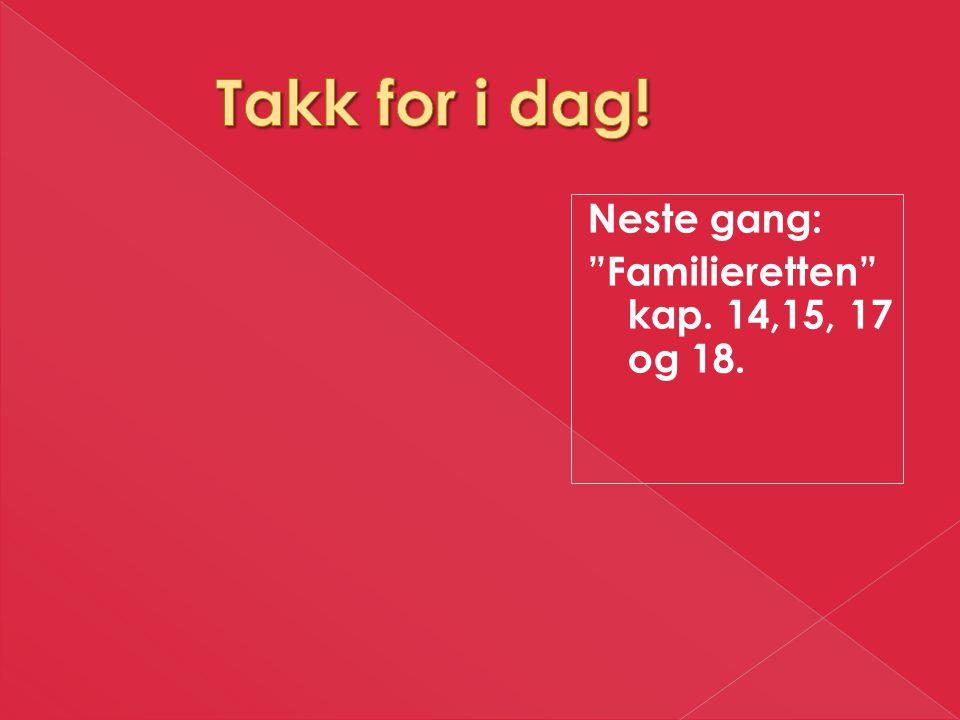 Takk for i dag! Neste gang: Familieretten kap. 14,15, 17 og 18.