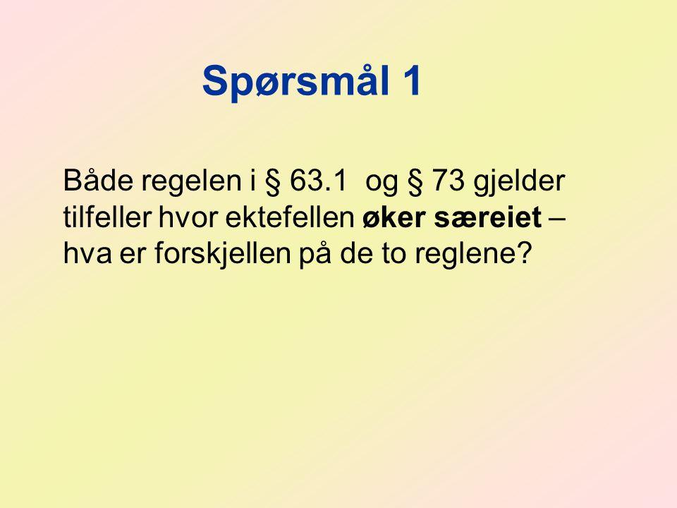 Spørsmål 1 Både regelen i § 63.1 og § 73 gjelder tilfeller hvor ektefellen øker særeiet – hva er forskjellen på de to reglene