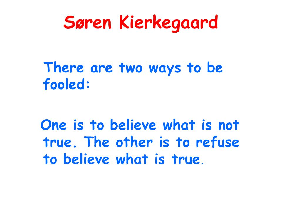 Søren Kierkegaard There are two ways to be fooled: One is to believe what is not true.