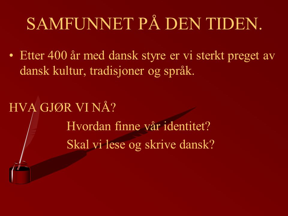 SAMFUNNET PÅ DEN TIDEN. Etter 400 år med dansk styre er vi sterkt preget av dansk kultur, tradisjoner og språk.