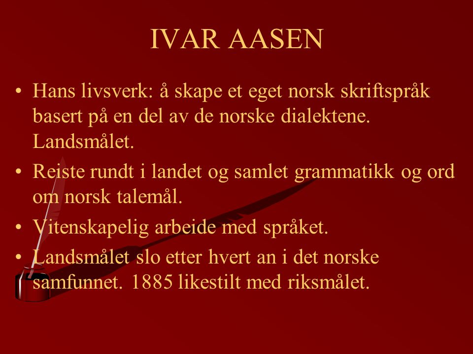IVAR AASEN Hans livsverk: å skape et eget norsk skriftspråk basert på en del av de norske dialektene. Landsmålet.