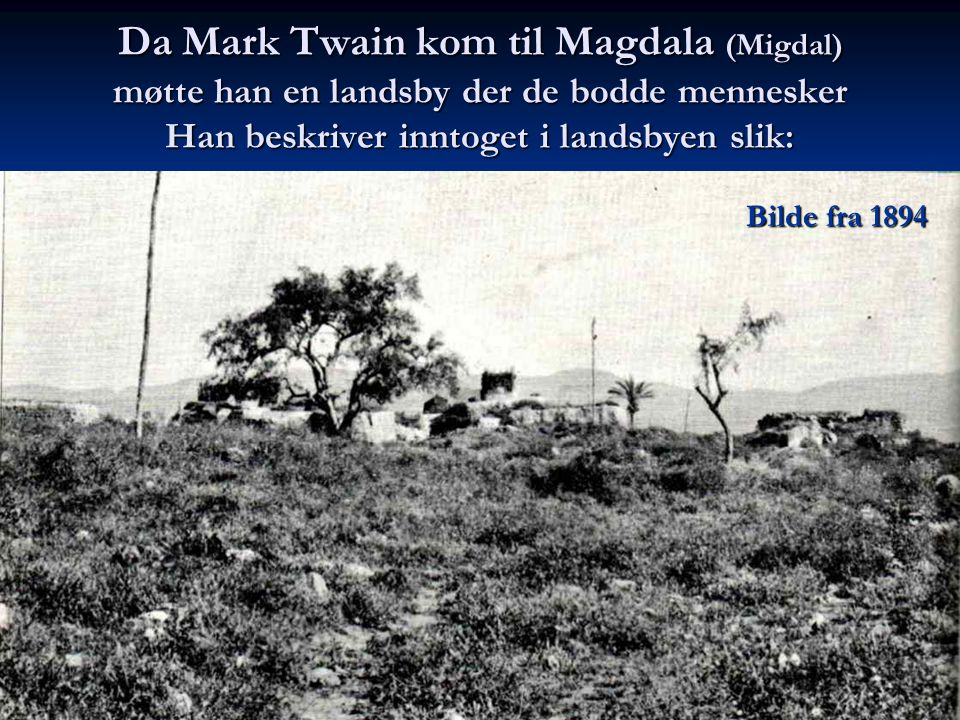 Da Mark Twain kom til Magdala (Migdal) møtte han en landsby der de bodde mennesker Han beskriver inntoget i landsbyen slik: