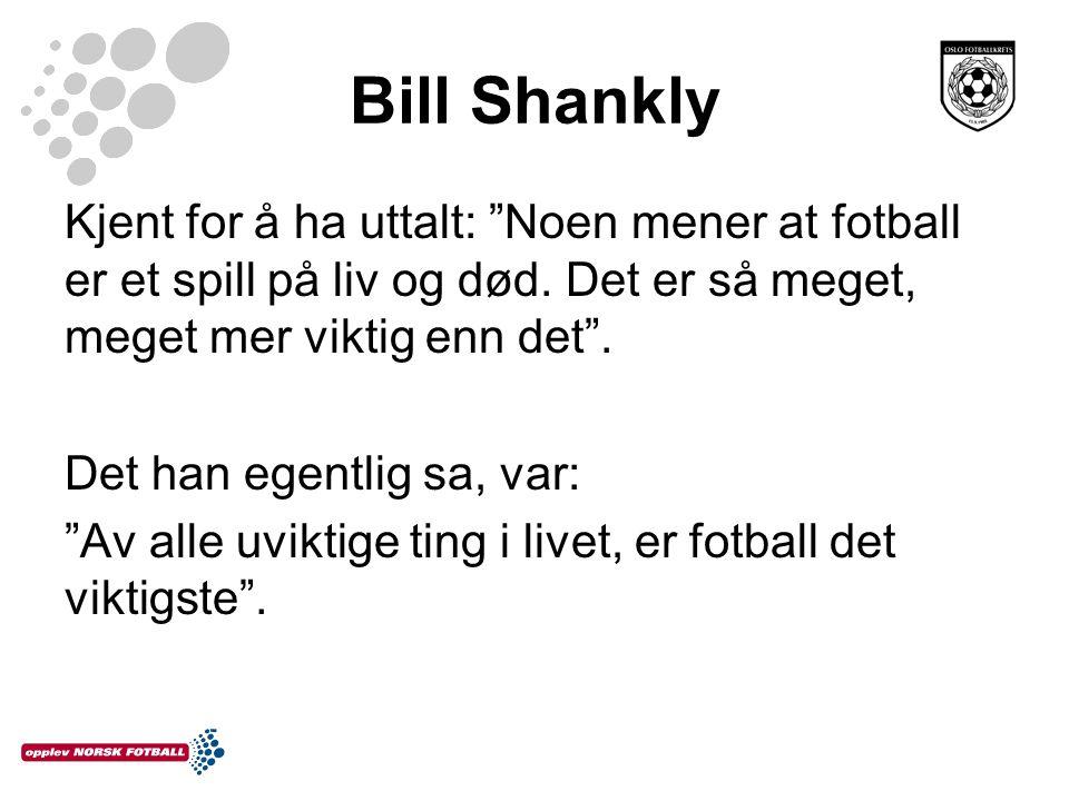 Bill Shankly Kjent for å ha uttalt: Noen mener at fotball er et spill på liv og død. Det er så meget, meget mer viktig enn det .