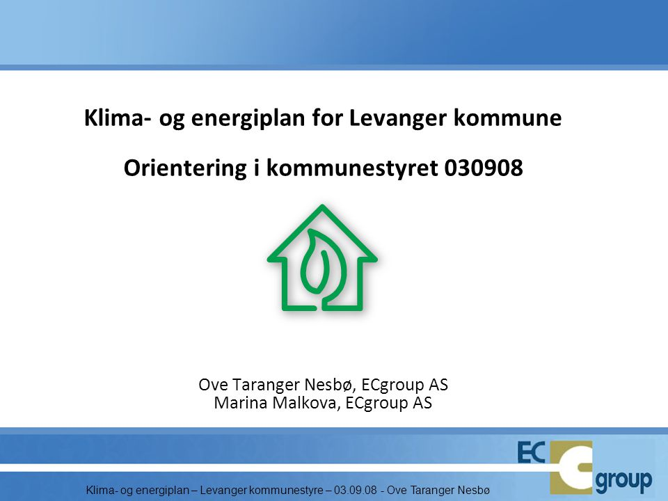 Klima- og energiplan for Levanger kommune Orientering i kommunestyret 030908 Ove Taranger Nesbø, ECgroup AS Marina Malkova, ECgroup AS