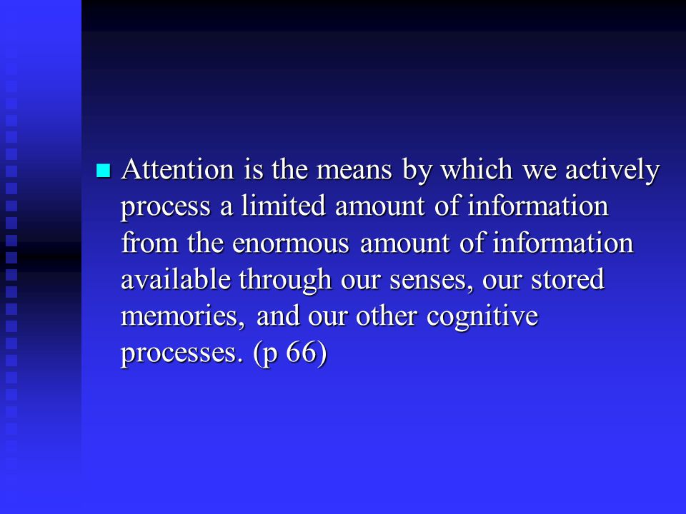 Attention is the means by which we actively process a limited amount of information from the enormous amount of information available through our senses, our stored memories, and our other cognitive processes.