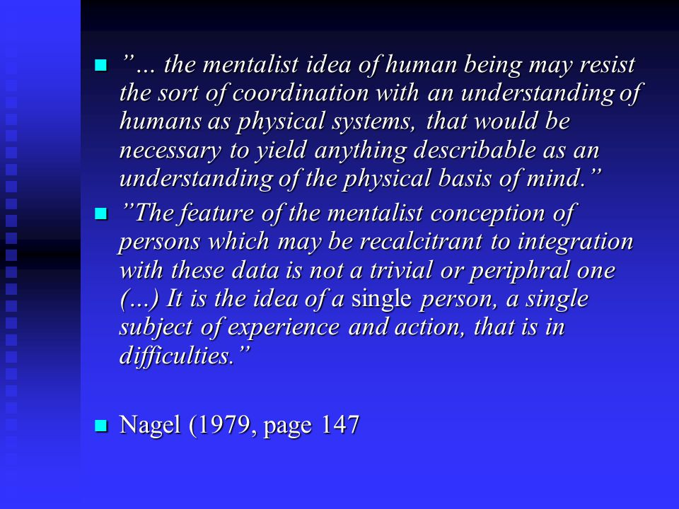 … the mentalist idea of human being may resist the sort of coordination with an understanding of humans as physical systems, that would be necessary to yield anything describable as an understanding of the physical basis of mind.