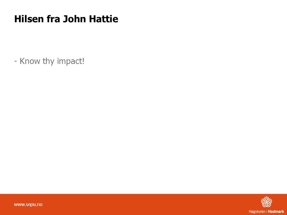 Hilsen fra John Hattie - Know thy impact! www.sepu.no