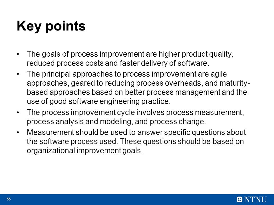 Key points The goals of process improvement are higher product quality, reduced process costs and faster delivery of software.