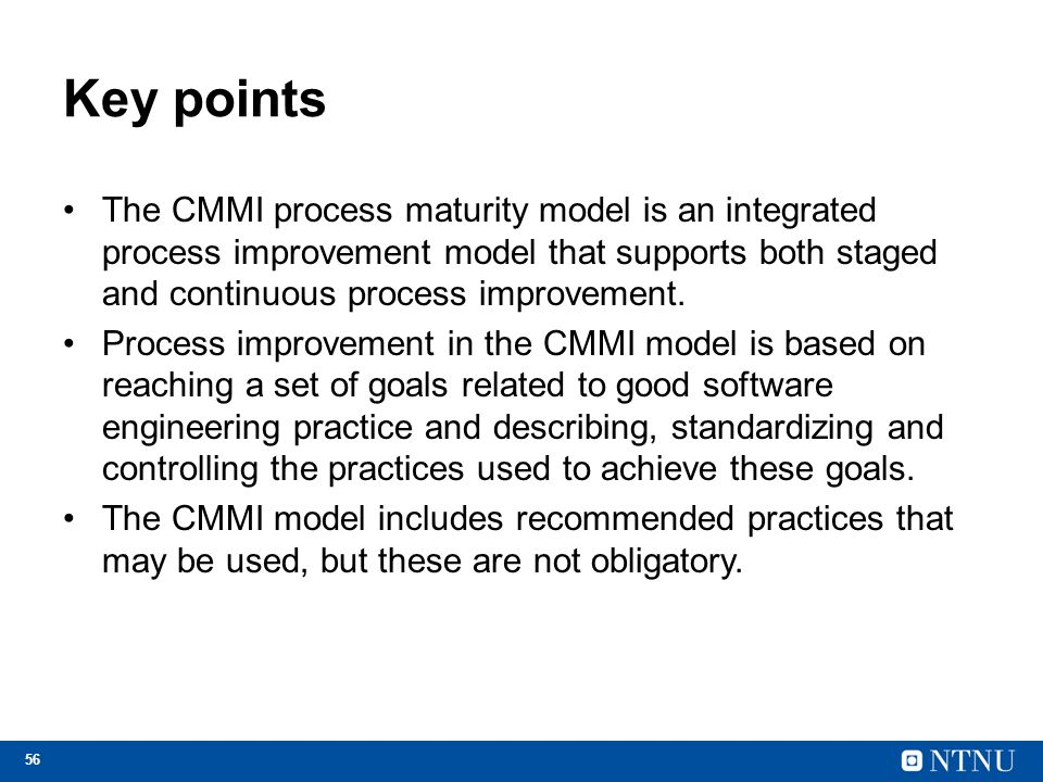 Key points The CMMI process maturity model is an integrated process improvement model that supports both staged and continuous process improvement.