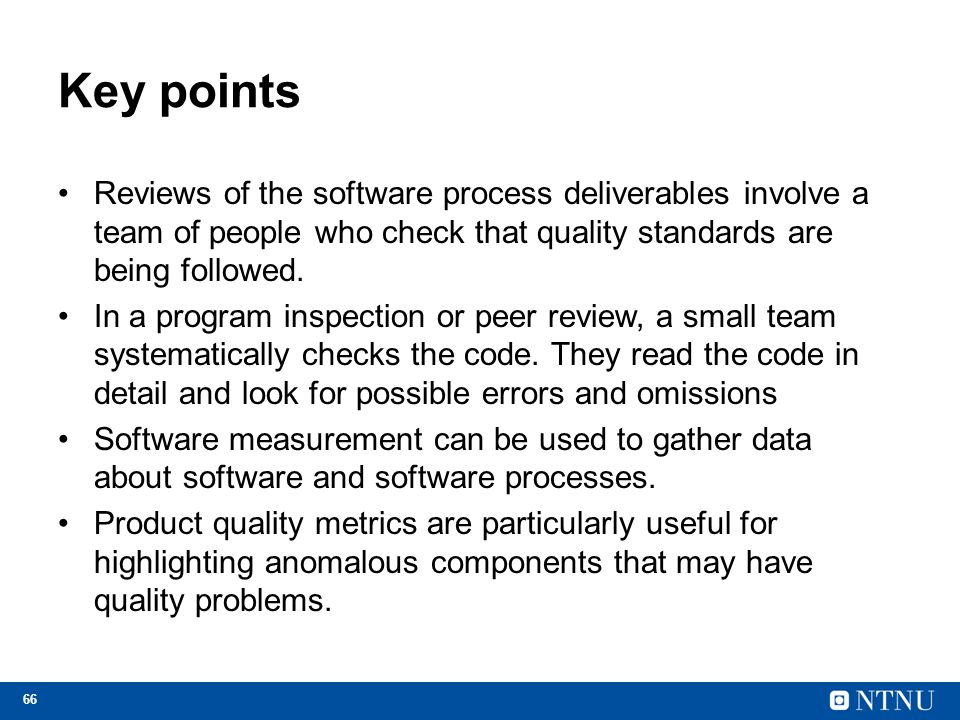 Key points Reviews of the software process deliverables involve a team of people who check that quality standards are being followed.