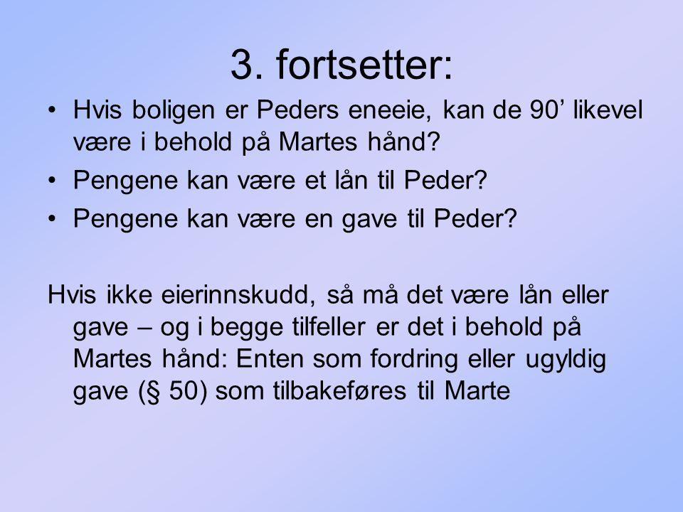 3. fortsetter: Hvis boligen er Peders eneeie, kan de 90' likevel være i behold på Martes hånd Pengene kan være et lån til Peder