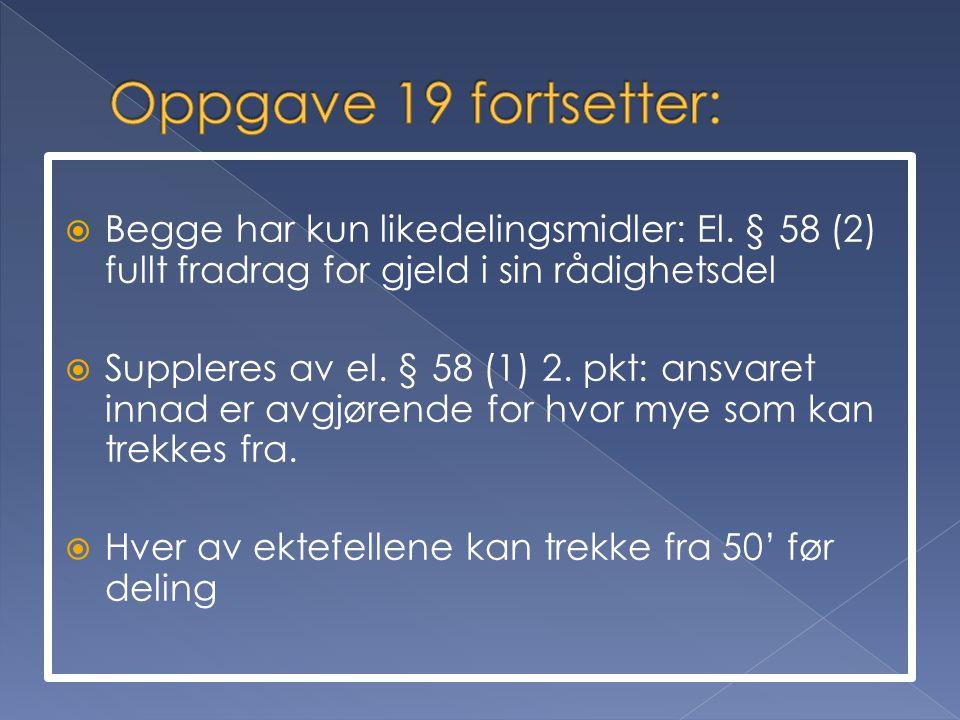 Oppgave 19 fortsetter: Begge har kun likedelingsmidler: El. § 58 (2) fullt fradrag for gjeld i sin rådighetsdel.