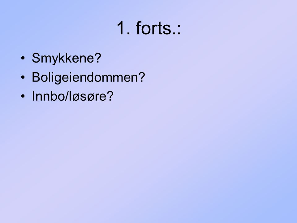 1. forts.: Smykkene Boligeiendommen Innbo/løsøre